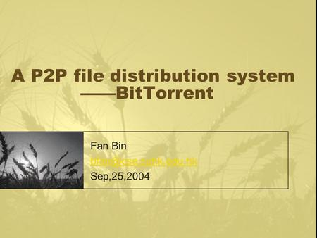 A P2P file distribution system ——BitTorrent Fan Bin Sep,25,2004.
