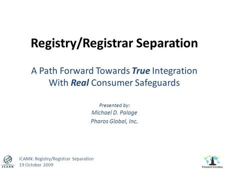 Registry/Registrar Separation A Path Forward Towards True Integration With Real Consumer Safeguards Presented by: Michael D. Palage Pharos Global, Inc.