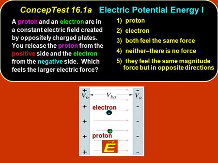 ConcepTest 16.1aElectric Potential Energy I ConcepTest 16.1a Electric Potential Energy Ielectron proton electron proton + - A proton and an electron are.