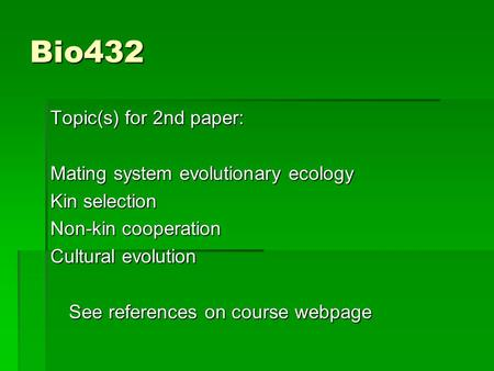 Bio432 Topic(s) for 2nd paper: Mating system evolutionary ecology Kin selection Non-kin cooperation Cultural evolution See references on course webpage.