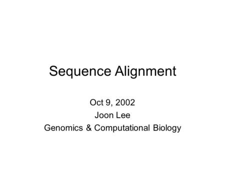 Sequence Alignment Oct 9, 2002 Joon Lee Genomics & Computational Biology.