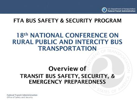 Federal Transit Administration Office of Safety and Security FTA BUS SAFETY & SECURITY PROGRAM 18 th NATIONAL CONFERENCE ON RURAL PUBLIC AND INTERCITY.