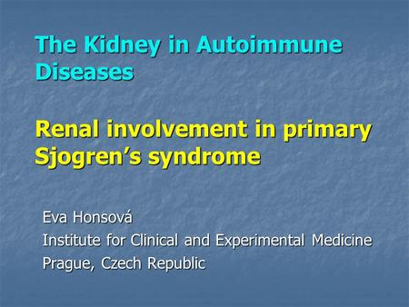 The Kidney in Autoimmune Diseases Renal involvement in primary Sjogren's syndrome Eva Honsová Institute for Clinical and Experimental Medicine Prague,