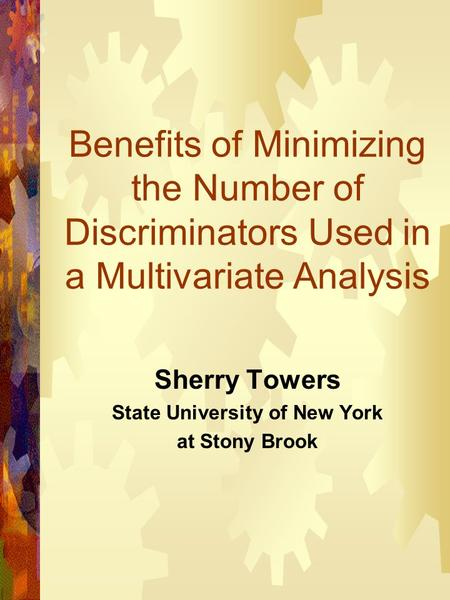 Benefits of Minimizing the Number of Discriminators Used in a Multivariate Analysis Sherry Towers State University of New York at Stony Brook.