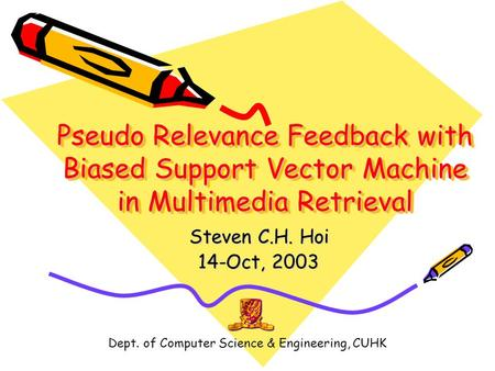Dept. of Computer Science & Engineering, CUHK Pseudo Relevance Feedback with Biased Support Vector Machine in Multimedia Retrieval Steven C.H. Hoi 14-Oct,