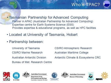 TPAC Tasmanian Partnership for Advanced Computing Partner in APAC (Australian Partnership for Advanced Computing) Expertise centre for Earth Systems Science.