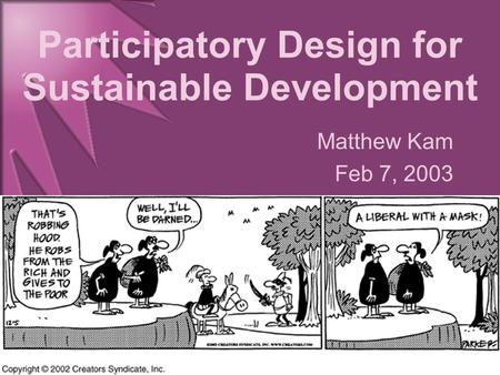 Participatory Design for Sustainable Development Matthew Kam Feb 7, 2003.