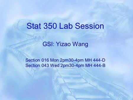 Stat 350 Lab Session GSI: Yizao Wang Section 016 Mon 2pm30-4pm MH 444-D Section 043 Wed 2pm30-4pm MH 444-B.