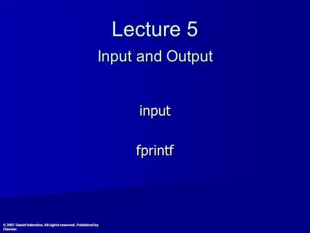 Lecture 5 Input and Output inputfprintf © 2007 Daniel Valentine. All rights reserved. Published by Elsevier.