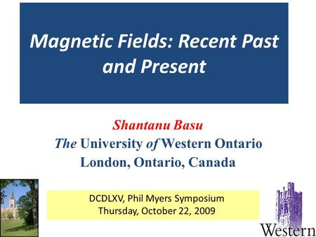 Magnetic Fields: Recent Past and Present Shantanu Basu The University of Western Ontario London, Ontario, Canada DCDLXV, Phil Myers Symposium Thursday,