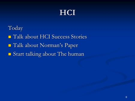 0 HCI Today Talk about HCI Success Stories Talk about HCI Success Stories Talk about Norman's Paper Talk about Norman's Paper Start talking about The human.