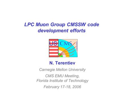 US LPC Muon Group CMSSW code development efforts N. Terentiev Carnegie Mellon University CMS EMU Meeting, Florida Institute of Technology February 17-18,