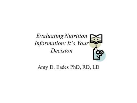 Evaluating Nutrition Information: It's Your Decision Amy D. Eades PhD, RD, LD.