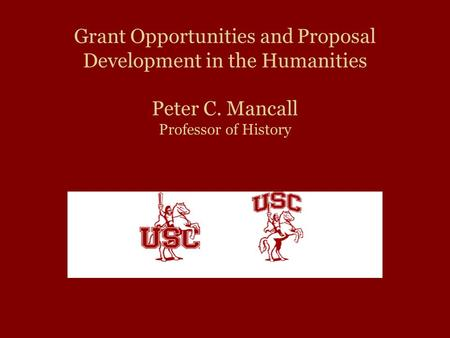 Grant Opportunities and Proposal Development in the Humanities Peter C. Mancall Professor of History.
