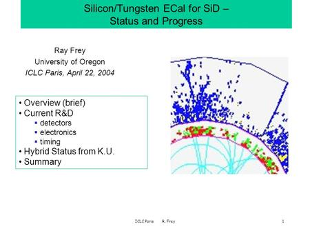 ICLC Paris R. Frey1 Silicon/Tungsten ECal for SiD – Status and Progress Ray Frey University of Oregon ICLC Paris, April 22, 2004 Overview (brief) Current.