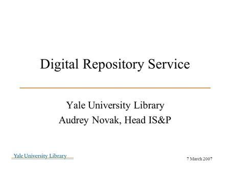 Digital Repository Service ___________________________ Yale University Library Audrey Novak, Head IS&P 7 March 2007.