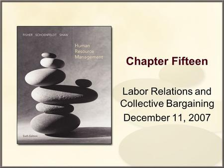 Chapter Fifteen Labor Relations and Collective Bargaining December 11, 2007.