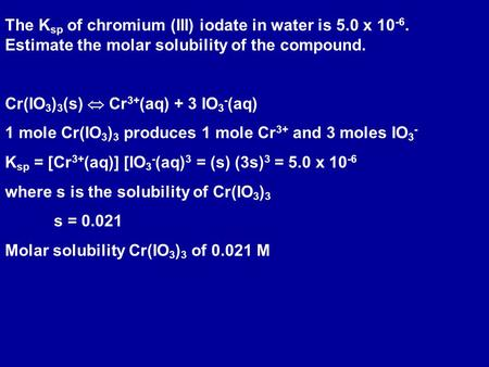 The K sp of chromium (III) iodate in water is 5.0 x 10 -6. Estimate the molar solubility of the compound. Cr(IO 3 ) 3 (s)  Cr 3+ (aq) + 3 IO 3 - (aq)