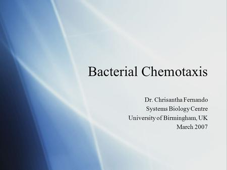 Bacterial Chemotaxis Dr. Chrisantha Fernando Systems Biology Centre University of Birmingham, UK March 2007 Dr. Chrisantha Fernando Systems Biology Centre.