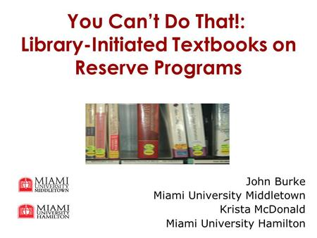 You Can't Do That!: Library-Initiated Textbooks on Reserve Programs John Burke Miami University Middletown Krista McDonald Miami University Hamilton.