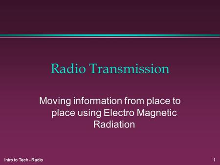 Intro to Tech - Radio 1 Radio Transmission Moving information from place to place using Electro Magnetic Radiation.