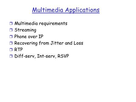 Multimedia Applications r Multimedia requirements r Streaming r Phone over IP r Recovering from Jitter and Loss r RTP r Diff-serv, Int-serv, RSVP.