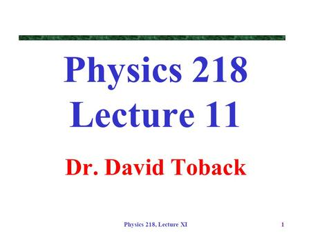 Physics 218 Lecture 11 Dr. David Toback Physics 218, Lecture XI.