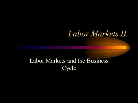 Labor Markets II Labor Markets and the Business Cycle.