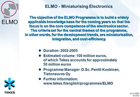 ELMO ELMO - Miniaturising Electronics Duration: 2002-2005 Estimated volume: 100 million euros, of which Tekes accounts for approximately 50 million euros.