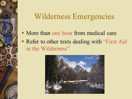 "Wilderness Emergencies  More than one hour from medical care  Refer to other texts dealing with ""First Aid in the Wilderness"""