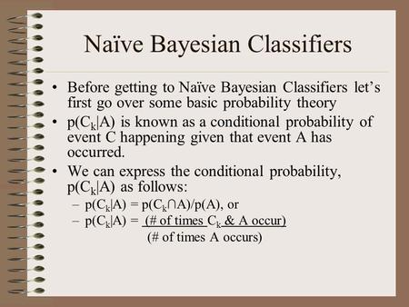 Naïve Bayesian Classifiers Before getting to Naïve Bayesian Classifiers let's first go over some basic probability theory p(C k |A) is known as a conditional.