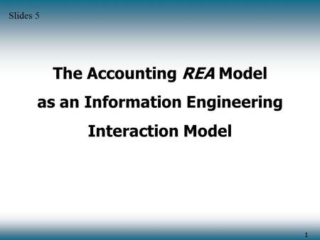 1 The Accounting REA Model as an Information Engineering Interaction Model Slides 5.