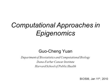 Computational Approaches in Epigenomics Guo-Cheng Yuan Department of Biostatistics and Computational Biology Dana-Farber Cancer Institute Harvard School.