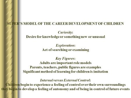 SUPER'S MODEL OF THE CAREER DEVELOPMENT OF CHILDREN Curiosity: Desire for knowledge or something new or unusual Exploration: Act of searching or examining.
