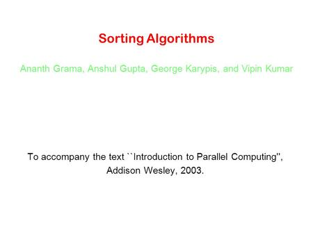 Sorting Algorithms Ananth Grama, Anshul Gupta, George Karypis, and Vipin Kumar To accompany the text ``Introduction to Parallel Computing'', Addison Wesley,
