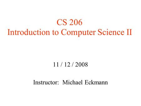 CS 206 Introduction to Computer Science II 11 / 12 / 2008 Instructor: Michael Eckmann.