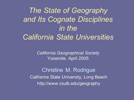 The State of Geography and Its Cognate Disciplines in the California State Universities California Geographical Society Yosemite, April 2005 Christine.
