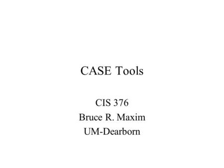 CASE Tools CIS 376 Bruce R. Maxim UM-Dearborn. Prerequisites to Software Tool Use Collection of useful tools that help in every step of building a product.