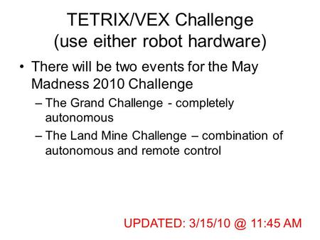 TETRIX/VEX Challenge (use either robot hardware) There will be two events for the May Madness 2010 Challenge –The Grand Challenge - completely autonomous.