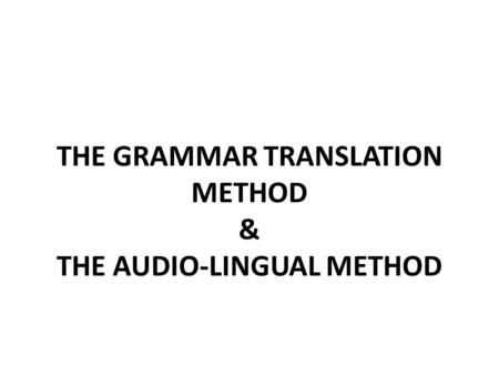 THE GRAMMAR TRANSLATION METHOD & THE AUDIO-LINGUAL METHOD