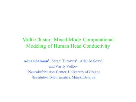 Multi-Cluster, Mixed-Mode Computational Modeling of Human Head Conductivity Adnan Salman 1, Sergei Turovets 1, Allen Malony 1, and Vasily Volkov 1 NeuroInformatics.