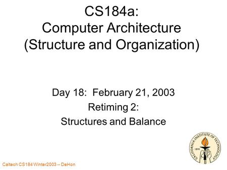 Caltech CS184 Winter2003 -- DeHon 1 CS184a: Computer Architecture (Structure and Organization) Day 18: February 21, 2003 Retiming 2: Structures and Balance.