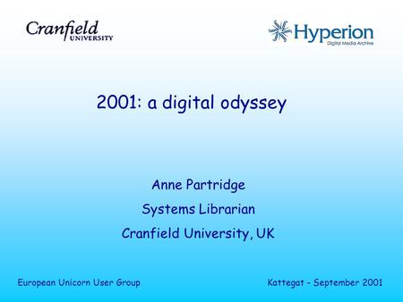 2001: a digital odyssey Anne Partridge Systems Librarian Cranfield University, UK European Unicorn User GroupKattegat - September 2001.