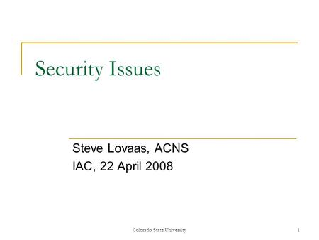 Security Issues Steve Lovaas, ACNS IAC, 22 April 2008 Colorado State University1.