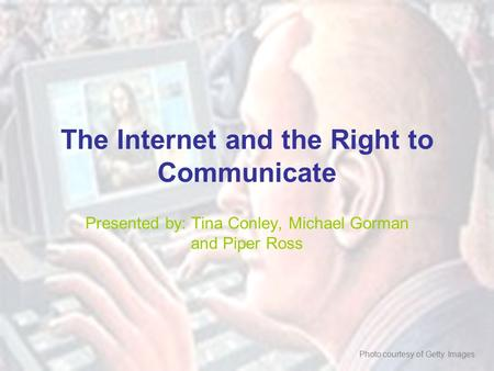 The Internet and the Right to Communicate Presented by: Tina Conley, Michael Gorman and Piper Ross Photo courtesy of Getty Images.