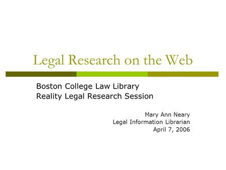 Legal Research on the Web Boston College Law Library Reality Legal Research Session Mary Ann Neary Legal Information Librarian April 7, 2006.