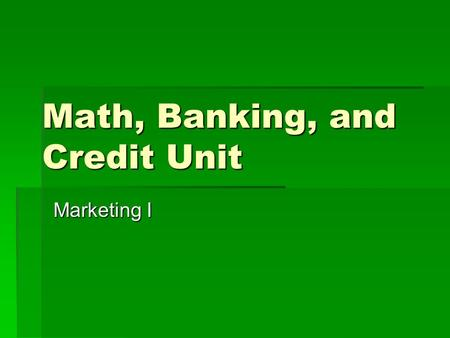 Math, Banking, and Credit Unit Marketing I. Banking Terms to Know  Endorse – To sign the back of a check  Three types of Endorsements  Blank – Signature.
