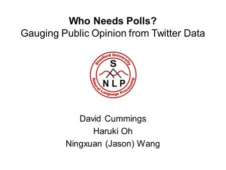 Who Needs Polls? Gauging Public Opinion from Twitter Data David Cummings Haruki Oh Ningxuan (Jason) Wang.