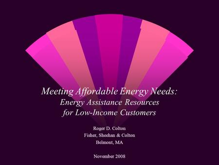 Meeting Affordable Energy Needs: Energy Assistance Resources for Low-Income Customers Roger D. Colton Fisher, Sheehan & Colton Belmont, MA November 2008.
