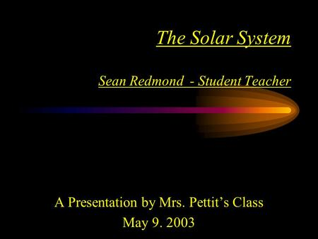 The Solar System Sean Redmond - Student Teacher A Presentation by Mrs. Pettit's Class May 9. 2003.